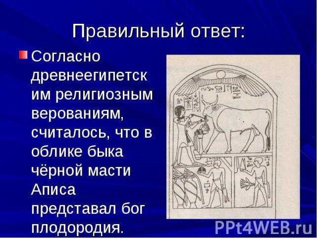 Согласно древнеегипетским религиозным верованиям, считалось, что в облике быка чёрной масти Аписа представал бог плодородия. Согласно древнеегипетским религиозным верованиям, считалось, что в облике быка чёрной масти Аписа представал бог плодородия.
