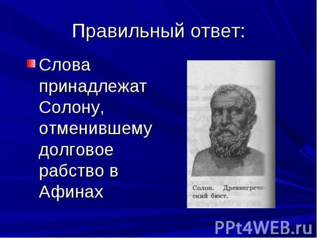 Слова принадлежат Солону, отменившему долговое рабство в Афинах Слова принадлежат Солону, отменившему долговое рабство в Афинах