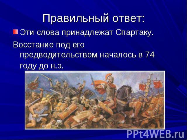 Эти слова принадлежат Спартаку. Эти слова принадлежат Спартаку. Восстание под его предводительством началось в 74 году до н.э.