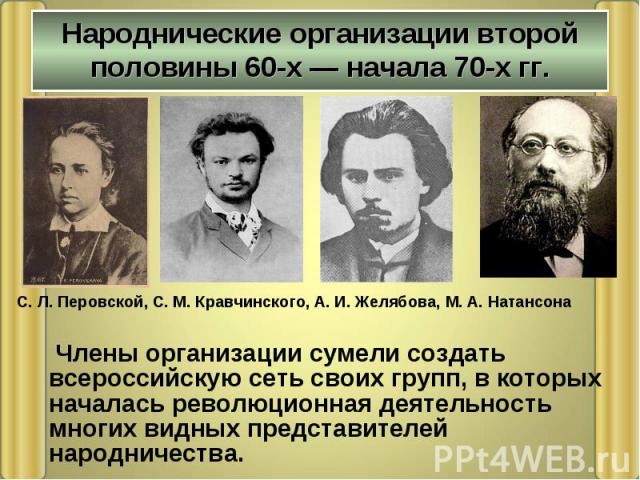 Члены организации сумели создать всероссийскую сеть своих групп, в которых началась революционная деятельность многих видных представителей народничества. Члены организации сумели создать всероссийскую сеть своих групп, в которых началась революцион…