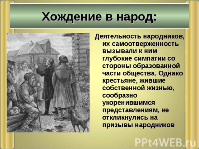 Деятельность народников, их самоотверженность вызывали к ним глубокие симпатии со стороны образованной части общества. Однако крестьяне, жившие собственной жизнью, сообразно укоренившимся представлениям, не откликнулись на призывы народников Деятель…