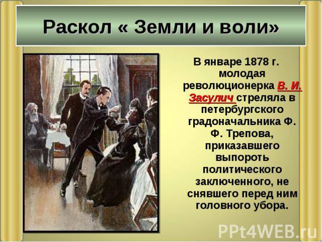 В январе 1878 г. молодая революционерка В. И. Засулич стреляла в петербургского градоначальника Ф. Ф. Трепова, приказавшего выпороть политического заключенного, не снявшего перед ним головного убора. В январе 1878 г. молодая революционерка В. И. Зас…