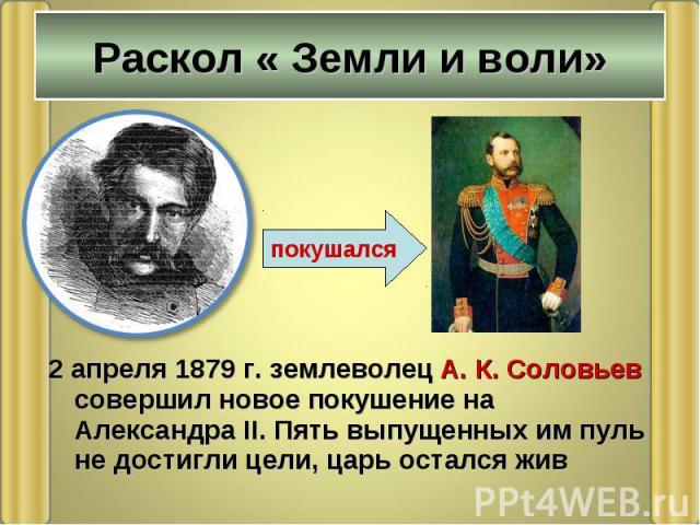 2 апреля 1879 г. землеволец А. К. Соловьев совершил новое покушение на Александра II. Пять выпущенных им пуль не достигли цели, царь остался жив 2 апреля 1879 г. землеволец А. К. Соловьев совершил новое покушение на Александра II. Пять выпущенных им…