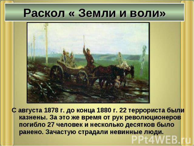 С августа 1878 г. до конца 1880 г. 22 террориста были казнены. За это же время от рук революционеров погибло 27 человек и несколько десятков было ранено. Зачастую страдали невинные люди. С августа 1878 г. до конца 1880 г. 22 террориста были казнены.…