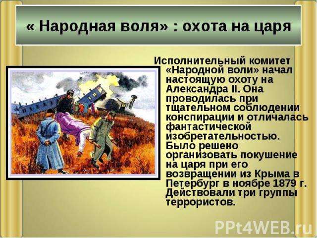 Исполнительный комитет «Народной воли» начал настоящую охоту на Александра II. Она проводилась при тщательном соблюдении конспирации и отличалась фантастической изобретательностью. Было решено организовать покушение на царя при его возвращении из Кр…
