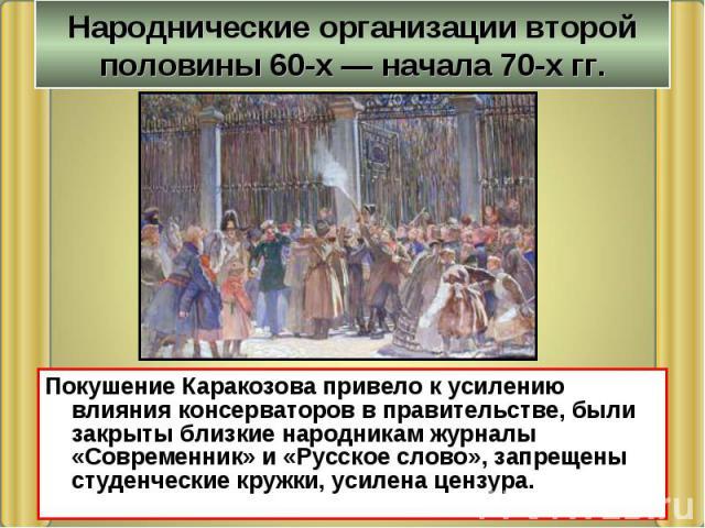 Народнические организации второй половины 60-х — начала 70-х гг. Покушение Каракозова привело к усилению влияния консерваторов в правительстве, были закрыты близкие народникам журналы «Современник» и «Русское слово», запрещены студенческие кружки, у…