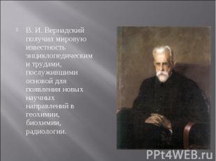 В. И. Вернадский получил мировую известность энциклопедическими трудами, послужи