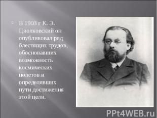 В 1903 г К. Э. Циолковский он опубликовал ряд блестящих трудов, обосновавших воз