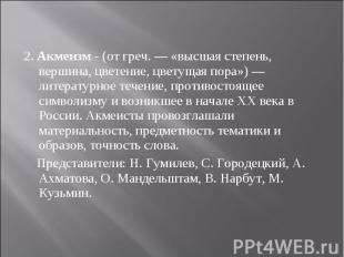 2. Акмеизм - (от греч. — «высшая степень, вершина, цветение, цветущая пора») — л