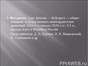 3. Футуризм - (лат.futurum — будущее) — общее название художественных аван