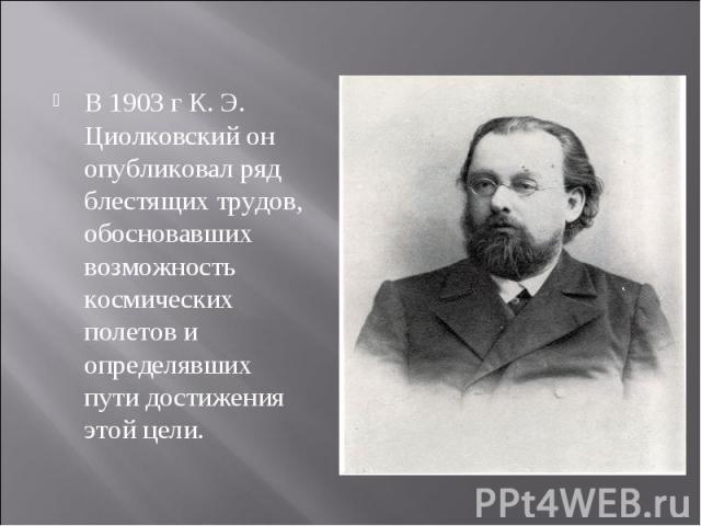 В 1903 г К. Э. Циолковский он опубликовал ряд блестящих трудов, обосновавших возможность космических полетов и определявших пути достижения этой цели. В 1903 г К. Э. Циолковский он опубликовал ряд блестящих трудов, обосновавших возможность космическ…