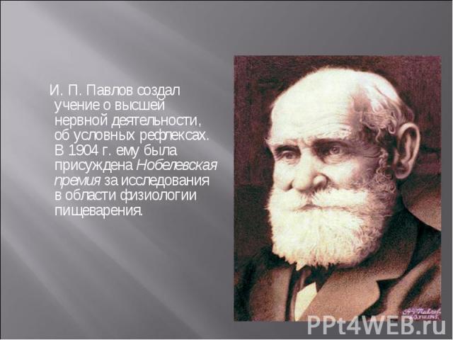 И. П. Павлов создал учение о высшей нервной деятельности, об условных рефлексах. В 1904 г. ему была присуждена Нобелевская премия за исследования в области физиологии пищеварения. И. П. Павлов создал учение о высшей нервной деятельности, об условных…