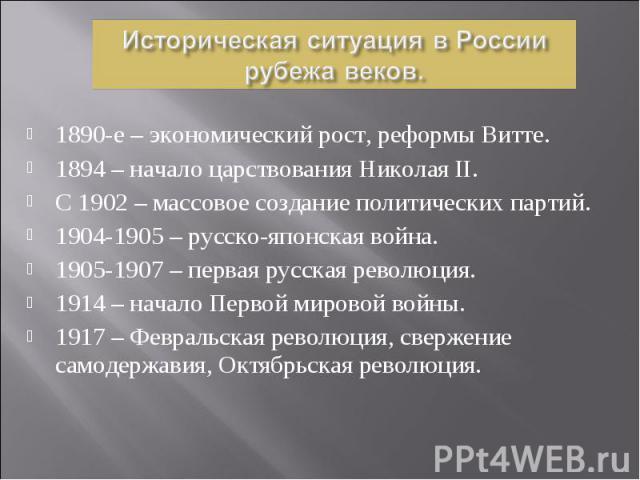 1890-е – экономический рост, реформы Витте. 1890-е – экономический рост, реформы Витте. 1894 – начало царствования Николая II. С 1902 – массовое создание политических партий. 1904-1905 – русско-японская война. 1905-1907 – первая русская революция. 1…