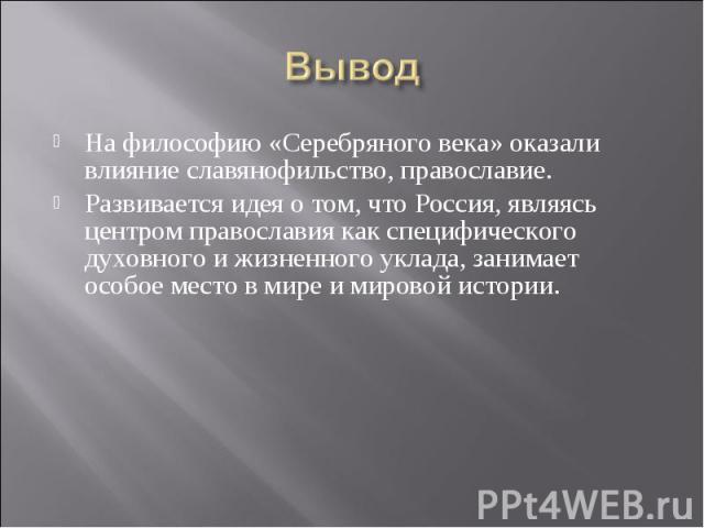 На философию «Серебряного века» оказали влияние славянофильство, православие. На философию «Серебряного века» оказали влияние славянофильство, православие. Развивается идея о том, что Россия, являясь центром православия как специфического духовного …