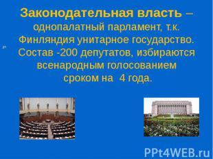 Законодательная власть – однопалатный парламент, т.к. Финляндия унитарное госуда