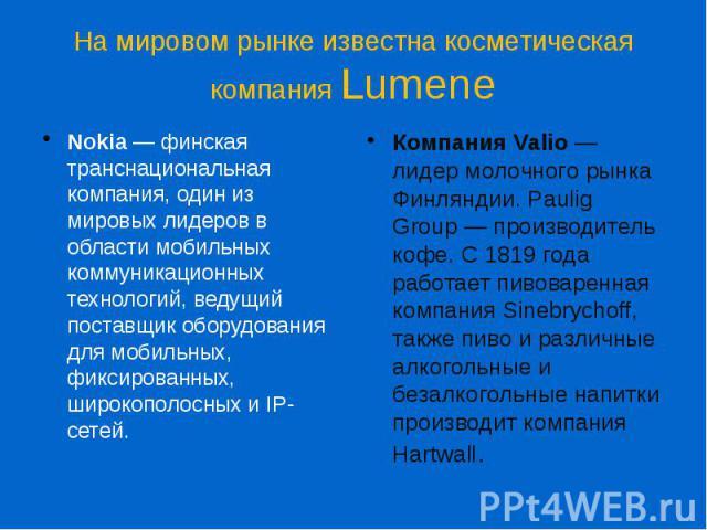 На мировом рынке известна косметическая компания Lumene Nokia— финская транснациональная компания, один из мировых лидеров в области мобильных коммуникационных технологий, ведущий поставщик оборудования для мобильных, фиксированных, широкополо…