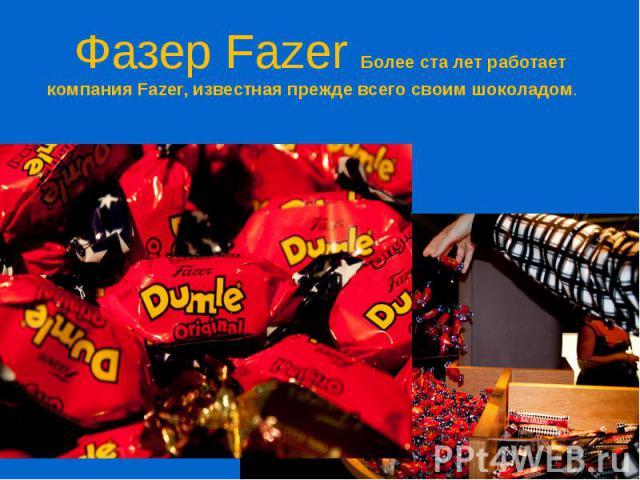 Фазер Fazer Более ста лет работает компания Fazer, известная прежде всего своим шоколадом.