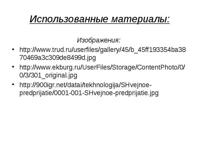 Изображения: Изображения: http://www.trud.ru/userfiles/gallery/45/b_45ff193354ba3870469a3c309de8499d.jpg http://www.ekburg.ru/UserFiles/Storage/ContentPhoto/0/0/3/301_original.jpg http://900igr.net/datai/tekhnologija/SHvejnoe-predprijatie/0001-001-S…