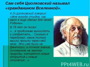 К.Э.Циолковский говорил: «Мне всегда стыдно, как мало я еще сделал для своей Род