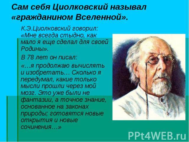 К.Э.Циолковский говорил: «Мне всегда стыдно, как мало я еще сделал для своей Родины». К.Э.Циолковский говорил: «Мне всегда стыдно, как мало я еще сделал для своей Родины». В 78 лет он писал: «…я продолжаю вычислять и изобретать… Сколько я передумал,…