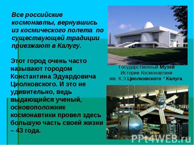 Этот город очень часто называют городом Константина Эдуардовича Циолковского. И это не удивительно, ведь выдающийся ученый, основоположник космонавтики провел здесь большую часть своей жизни – 43 года. Этот город очень часто называют городом Констан…