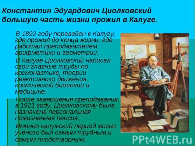 В 1892 году переведен в Калугу, где прожил до конца жизни, где работал преподавателем арифметики и геометрии. В 1892 году переведен в Калугу, где прожил до конца жизни, где работал преподавателем арифметики и геометрии. В Калуге Циолковский написал …