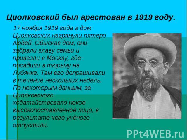 17 ноября 1919 года в дом Циолковских нагрянули пятеро людей. Обыскав дом, они забрали главу семьи и привезли в Москву, где посадили втюрьму на Лубянке. Там его допрашивали в течение нескольких недель. По некоторым данным, за Циолковского хода…