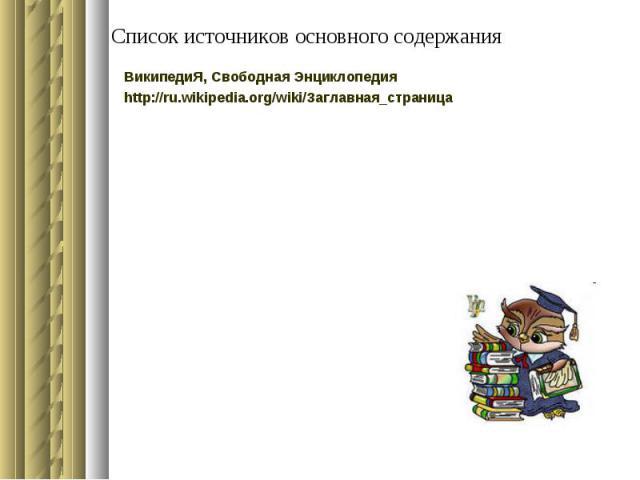 Список источников основного содержания ВикипедиЯ, Свободная Энциклопедия http://ru.wikipedia.org/wiki/Заглавная_страница