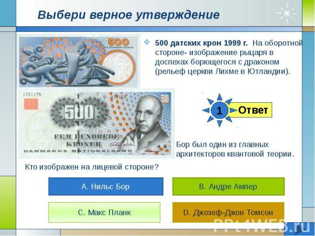 Выбери верное утверждение 500 датских крон 1999 г. На оборотной стороне- изображение рыцаря в доспехах борющегося с драконом (рельеф церкви Лихме в Ютландии).