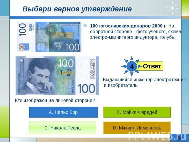 Выбери верное утверждение 100 югославских динаров 2000 г. На оборотной стороне - фото ученого, схема электро-магнитного индуктора, голубь.