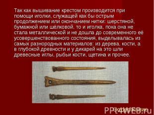 Так как вышивание крестом производится при помощи иголки, служащей как бы острым