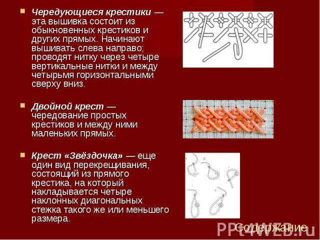 Чередующиеся крестики— эта вышивка состоит из обыкновенных крестиков и других прямых. Начинают вышивать слева направо; проводят нитку через четыре вертикальные нитки и между четырьмя горизонтальными сверху вниз. Чередующиеся крестики— эт…