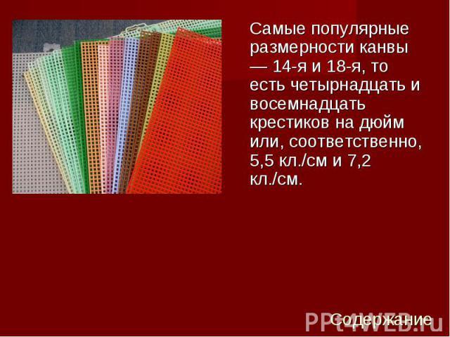 Самые популярные размерности канвы — 14-я и 18-я, то есть четырнадцать и восемнадцать крестиков на дюйм или, соответственно, 5,5 кл./см и 7,2 кл./см. Самые популярные размерности канвы — 14-я и 18-я, то есть четырнадцать и восемнадцать крестиков на …