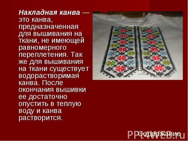 Накладная канва— это канва, предназначенная для вышивания на ткани, не имеющей равномерного переплетения. Так же для вышивания на ткани существует водорастворимая канва. После окончания вышивки ее достаточно опустить в теплую воду и канва раст…