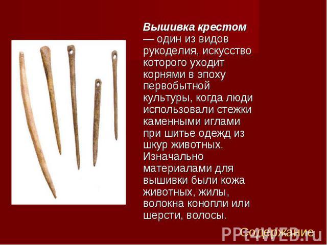 Вышивка крестом — один из видов рукоделия, искусство которого уходит корнями в эпоху первобытной культуры, когда люди использовали стежки каменными иглами при шитье одежд из шкур животных. Изначально материалами для вышивки были кожа животных, жилы,…