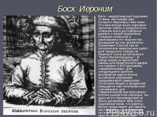 Босх- нидерландский художник 15 века, настоящее имя которого Иеронимус Ван