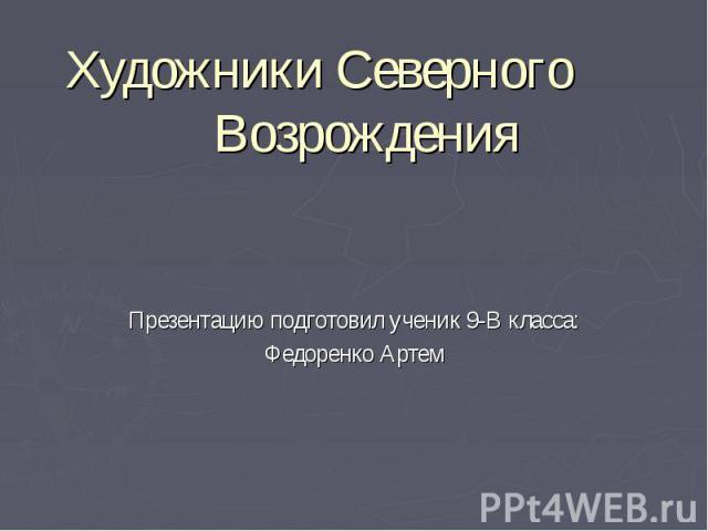 Художники Северного Возрождения Презентацию подготовил ученик 9-В класса: Федоренко Артем