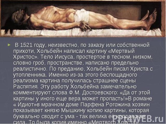 В 1521 году, неизвестно, по заказу или собственной прихоти, Хольбейн написал картину «Мертвый Христос». Тело Иисуса, простертое в тесном, низком, словно гроб, пространстве, написано предельно реалистично. По преданию, Хольбейн писал Христа с у…