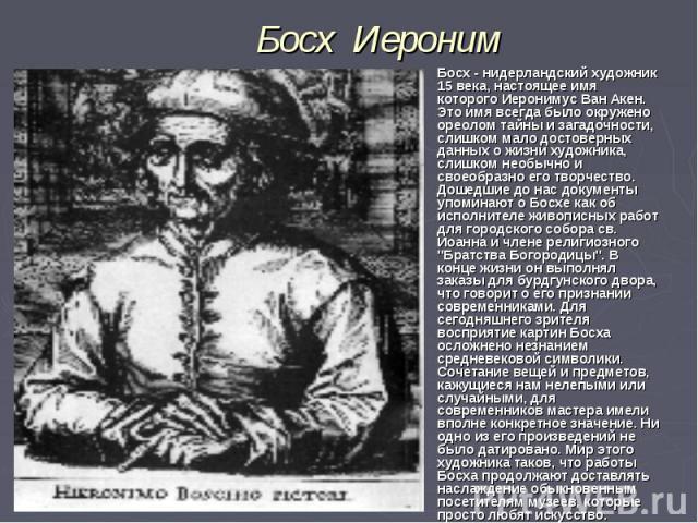 Босх- нидерландский художник 15 века, настоящее имя которого Иеронимус Ван Акен. Это имя всегда было окружено ореолом тайны и загадочности, слишком мало достоверных данных о жизни художника, слишком необычно и своеобразно его творчество. Дошед…