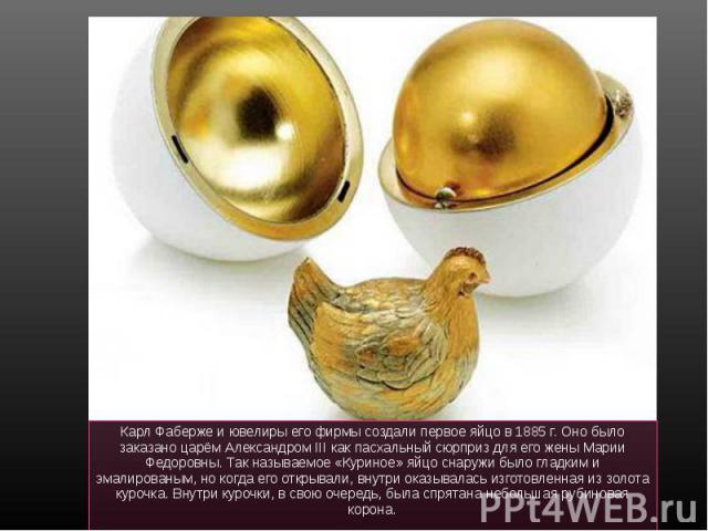 Карл Фаберже и ювелиры его фирмы создали первое яйцо в 1885 г. Оно было заказано царём Александром III как пасхальный сюрприз для его жены Марии Федоровны. Так называемое «Куриное» яйцо снаружи было гладким и эмалированым, но когда его открывали, вн…