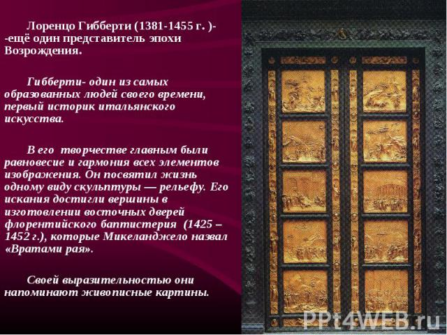 Лоренцо Гибберти (1381-1455 г. )- -ещё один представитель эпохи Возрождения. Лоренцо Гибберти (1381-1455 г. )- -ещё один представитель эпохи Возрождения. Гибберти- один из самых образованных людей своего времени, первый историк итальянского искусств…