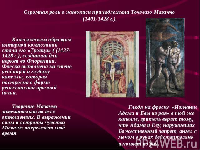 Классическим образцом алтарной композиции стала его «Троица» ( (1427-1428 г.), созданная для церкви во Флоренции. Фреска выполнена на стене, уходящей в глубину капеллы, которая построена в форме ренессансной арочной ниши. Творение Мазаччо замечатель…