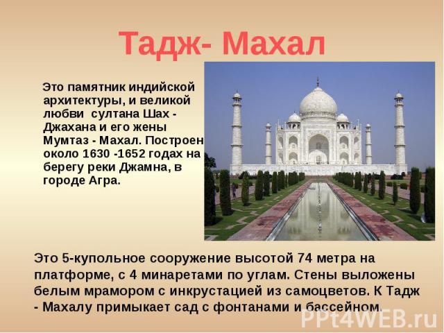 Это памятник индийской архитектуры, и великой любви султана Шах - Джахана и его жены Мумтаз - Махал. Построен около 1630 -1652 годах на берегу реки Джамна, в городе Агра. Это памятник индийской архитектуры, и великой любви султана Шах - Джахана и ег…