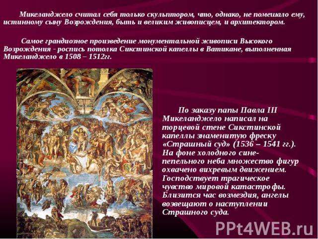 По заказу папы Павла III Микеланджело написал на торцевой стене Сикстинской капеллы знаменитую фреску «Страшный суд» (1536 – 1541 гг.). На фоне холодного сине-пепельного неба множество фигур охвачено вихревым движением. Господствует трагическое чувс…
