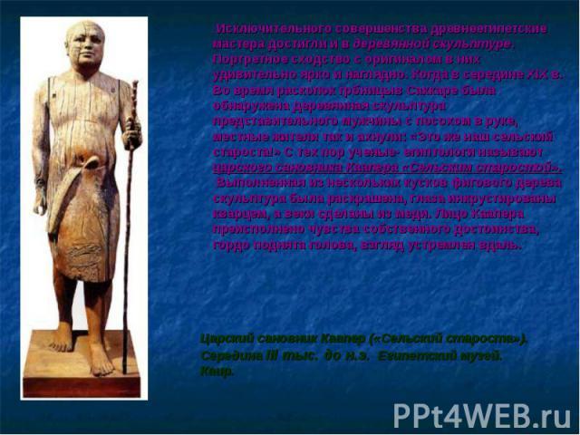 Исключительного совершенства древнеегипетские мастера достигли и в деревянной скульптуре. Портретное сходство с оригиналом в них удивительно ярко и наглядно. Когда в середине XIX в. Во время раскопок грбницыв Саккаре была обнаружена деревянная скуль…