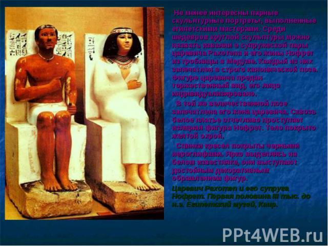 Не менее интересны парные скульптурные портреты, выполненные египетскими мастерами. Среди шедевров круглой скульптуры можно назвать изваяни е супружеской пары царевича Рахотепа и его жены Нофрет из гробницы в Медуме. Каждый из них запечатлен в строг…