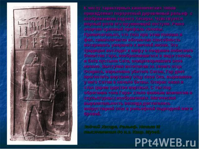 К числу характерных канонических типов принадлежит портретный деревянный рельеф с изображением зодчего Хесиры. Чувствуется мерный ритм его пружинящей поступи. Резко очерчен орлиный профиль головы. Примечательно, что глаз при этом показан в фас, симв…