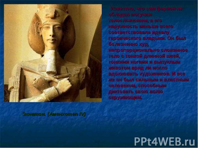 Известно, что сам фараон не обладал могучим телосложением, а его наружность меньше всего соответствовала идеалу героического владыки. Он был болезненно худ, непропорционально сложенное тело с тонкой длинной шеей, тонкими ногами и выпуклым животом вр…