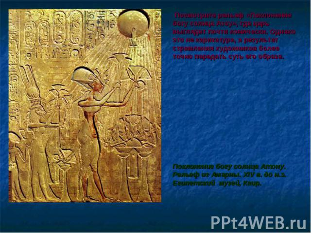Посмотрите рельеф «Поклонение богу солнца Атоу», где царь выглядит почти комически. Однако это не карикатура, а результат стремления художников более точно передать суть его образа. Посмотрите рельеф «Поклонение богу солнца Атоу», где царь выглядит …