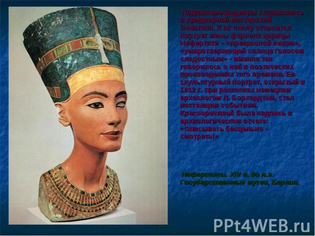 Подлинные шедевры создавались в придворной мастерской Эхнатона. К их числу относится портрет жены фараона царицы Нефертити – «прекрасной ликом», «умиротворяющей солнце голосом сладостным» - именно так говорилось о ней в поэтических произведениях тог…